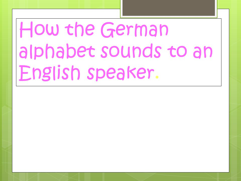 How the German alphabet sounds to an English speaker.
