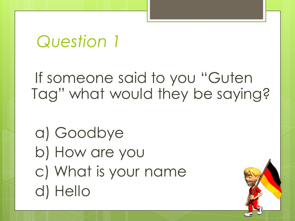 Question 1 If someone said to you Guten Tag what would they be saying.