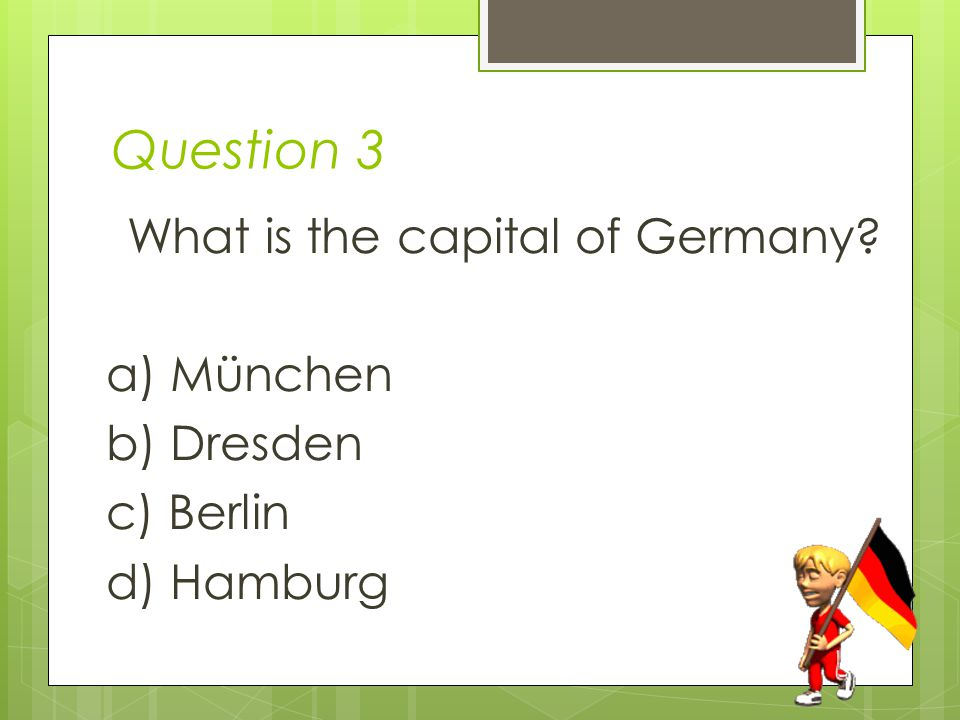 Question 3 What is the capital of Germany a) München b) Dresden c) Berlin d) Hamburg