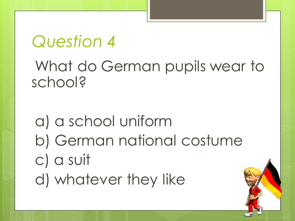 Question 4 What do German pupils wear to school.