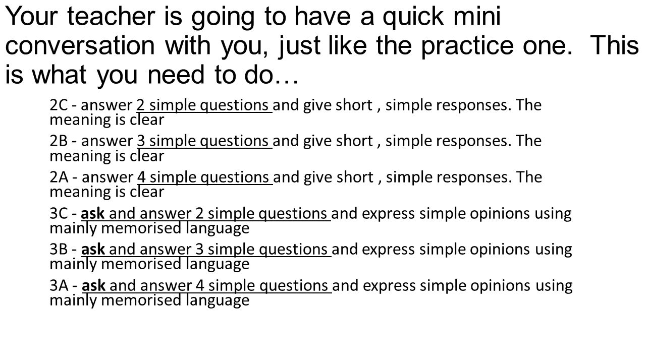 Your teacher is going to have a quick mini conversation with you, just like the practice one. This is what you need to do…