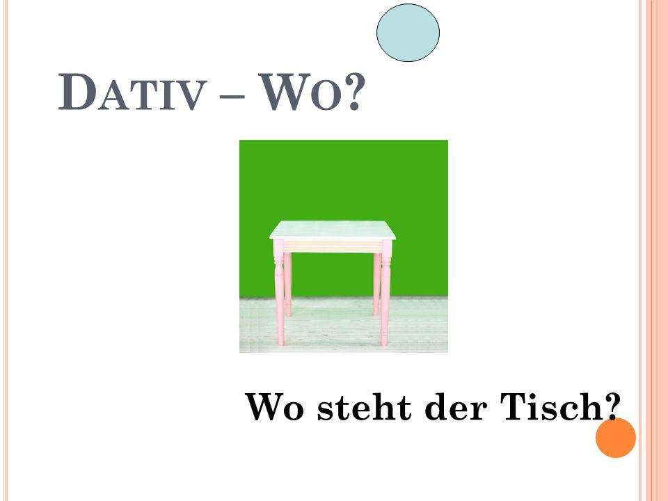 Dativ – Wo Wo steht der Tisch