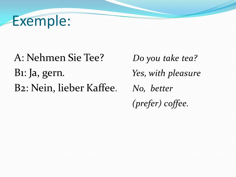 Exemple: A: Nehmen Sie Tee Do you take tea