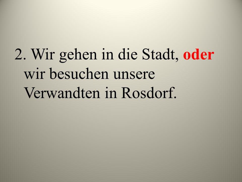 2. Wir gehen in die Stadt, oder wir besuchen unsere Verwandten in Rosdorf.