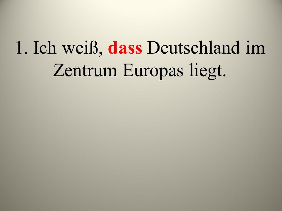 1. Ich weiß, dass Deutschland im Zentrum Europas liegt.