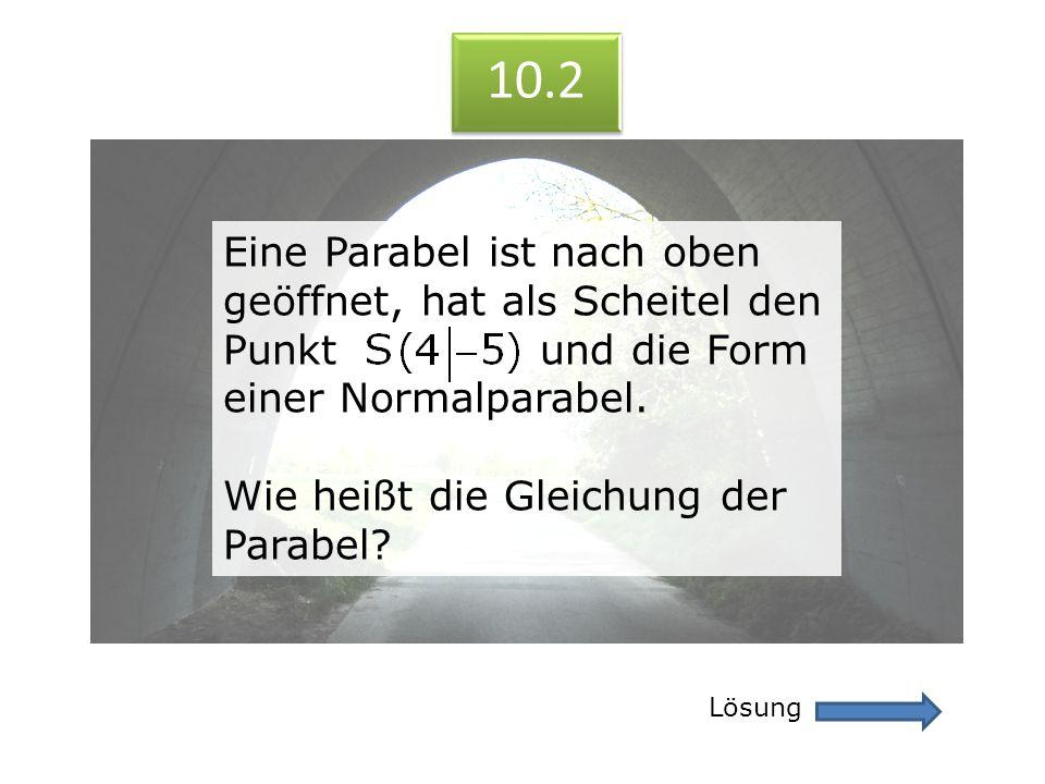 10.2 10.2. Eine Parabel ist nach oben geöffnet, hat als Scheitel den Punkt und die Form einer Normalparabel.