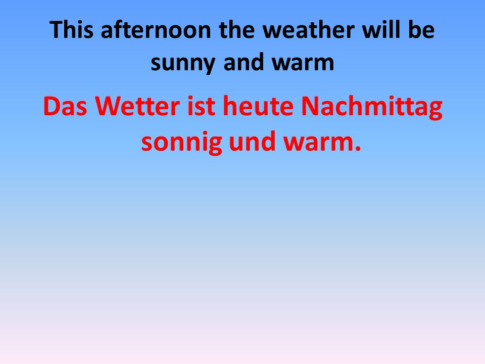 This afternoon the weather will be sunny and warm