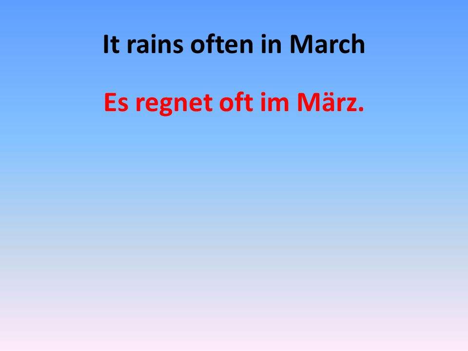 It rains often in March Es regnet oft im März.