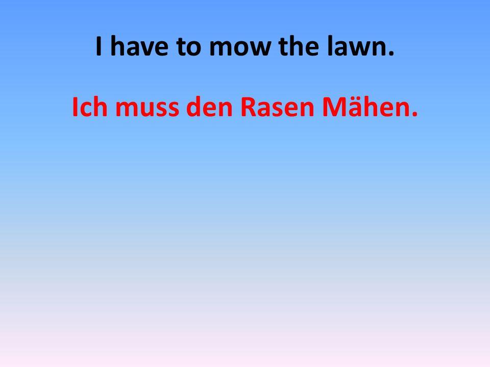 Ich muss den Rasen Mähen.