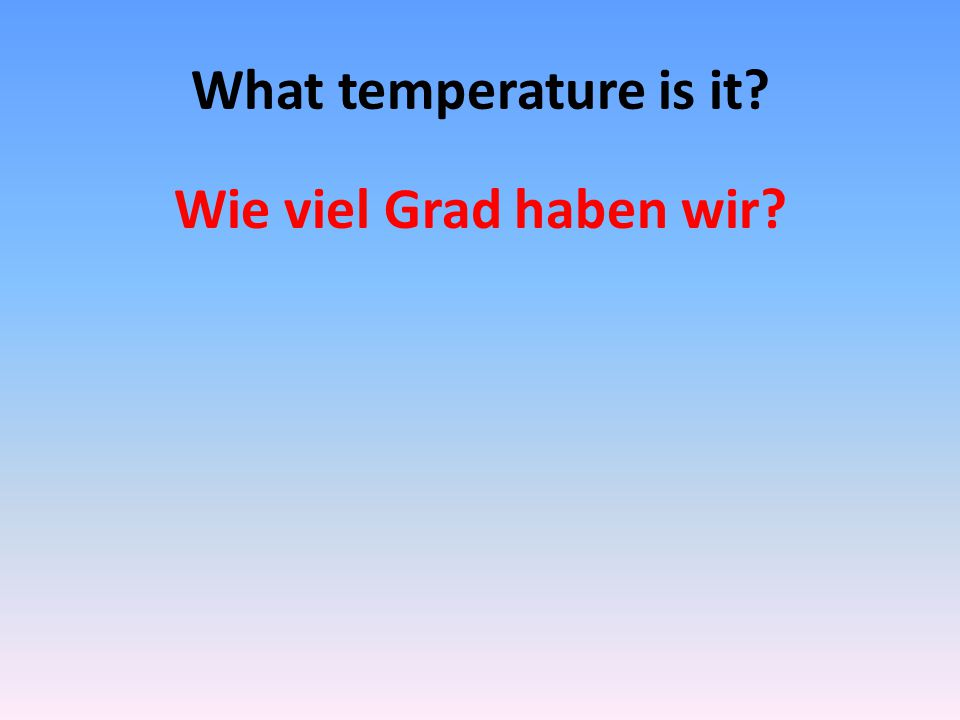 What temperature is it Wie viel Grad haben wir