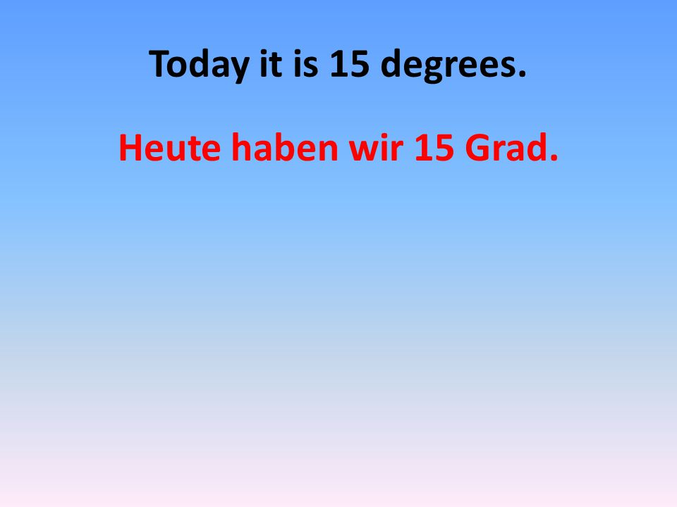 Today it is 15 degrees. Heute haben wir 15 Grad.