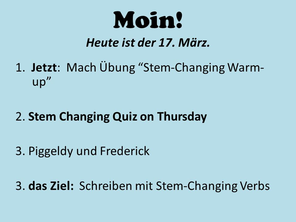 Moin! Heute ist der 17. März. 1. Jetzt: Mach Übung Stem-Changing Warm-up 2. Stem Changing Quiz on Thursday.