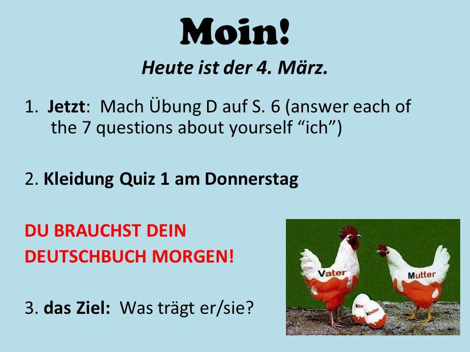 Moin! Heute ist der 4. März. 1. Jetzt: Mach Übung D auf S. 6 (answer each of the 7 questions about yourself ich )