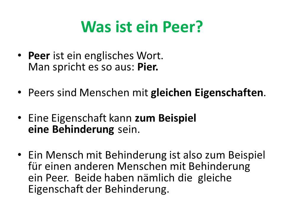 Was ist ein Peer Peer ist ein englisches Wort. Man spricht es so aus: Pier. Peers sind Menschen mit gleichen Eigenschaften.