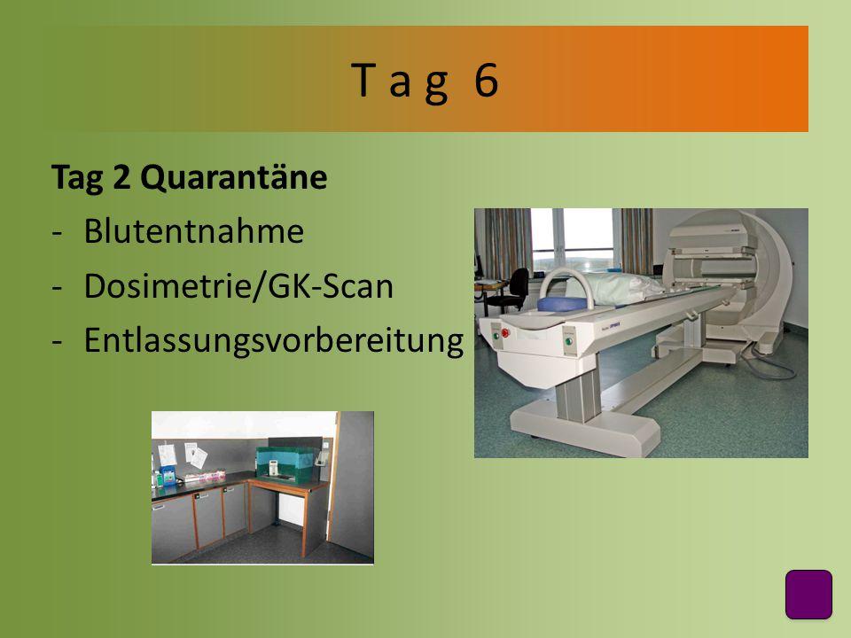 T a g 6 Tag 2 Quarantäne Blutentnahme Dosimetrie/GK-Scan
