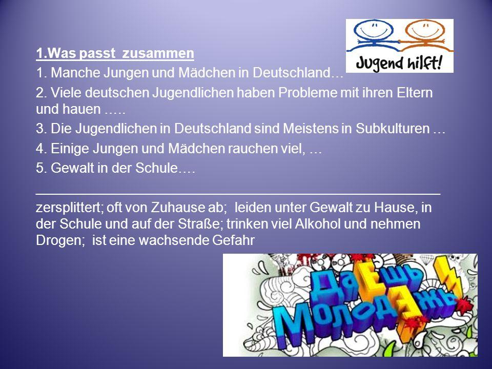 1.Was passt zusammen 1. Manche Jungen und Mädchen in Deutschland… 2. Viele deutschen Jugendlichen haben Probleme mit ihren Eltern und hauen …..
