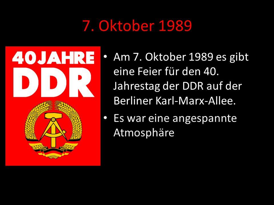 7. Oktober 1989 Am 7. Oktober 1989 es gibt eine Feier für den 40. Jahrestag der DDR auf der Berliner Karl-Marx-Allee.