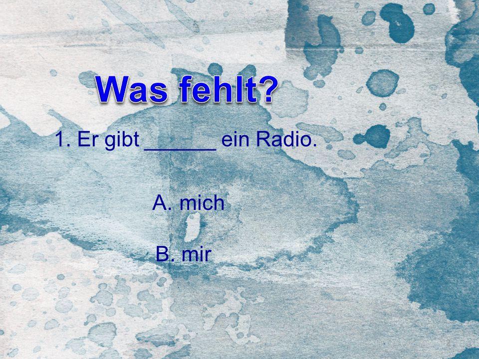 Was fehlt 1. Er gibt ______ ein Radio. mich B. mir