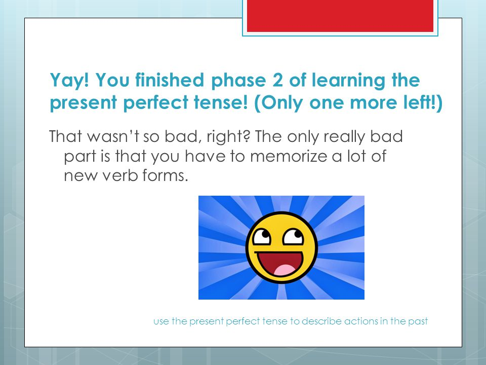 Yay. You finished phase 2 of learning the present perfect tense