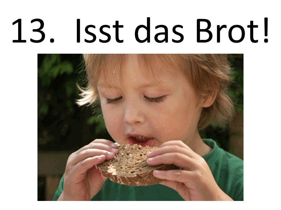 13. Isst das Brot! Eat the bread!