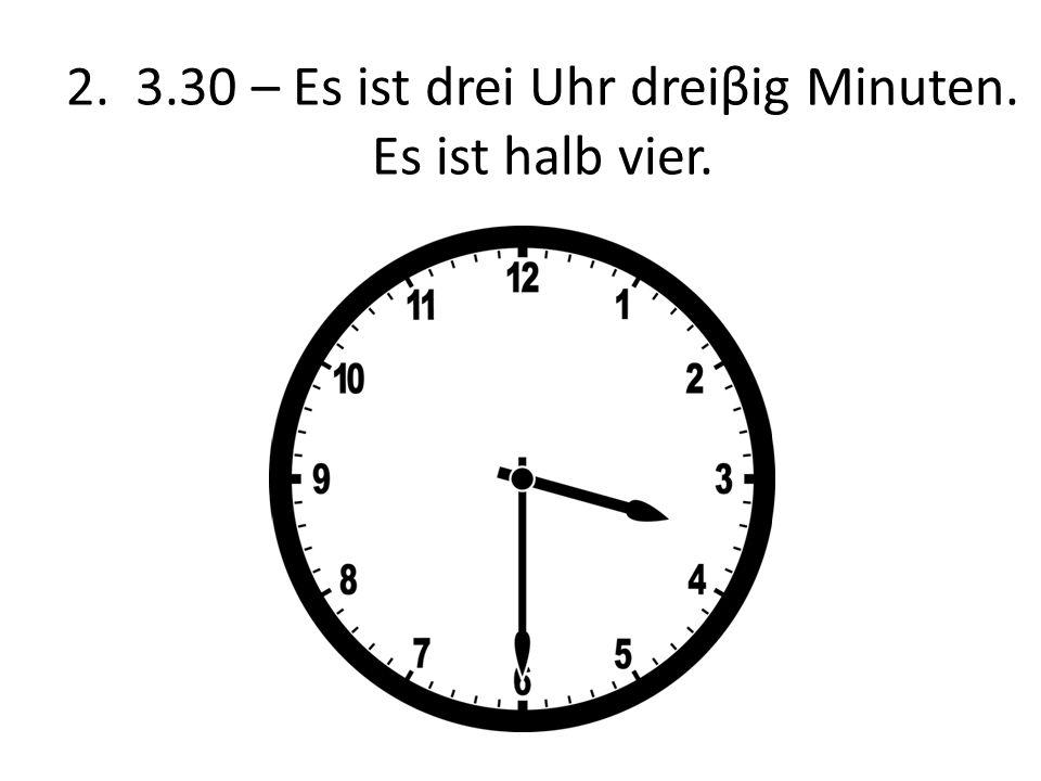 2. 3.30 – Es ist drei Uhr dreiβig Minuten. Es ist halb vier.