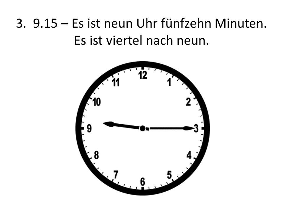 3. 9.15 – Es ist neun Uhr fünfzehn Minuten. Es ist viertel nach neun.