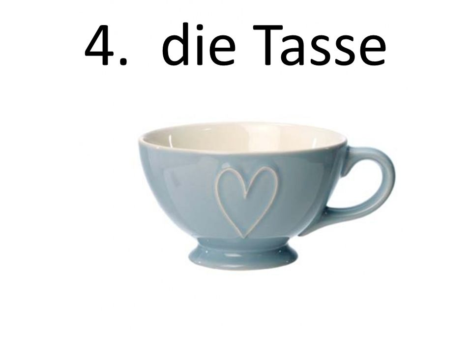 4. die Tasse The cup/mug