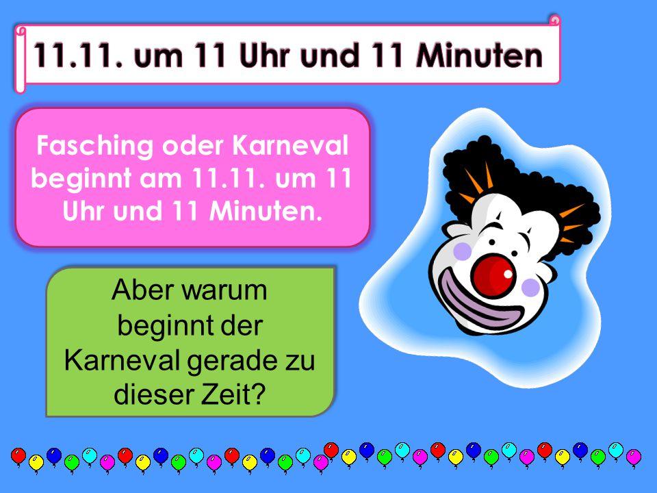 Fasching oder Karneval beginnt am 11.11. um 11 Uhr und 11 Minuten.