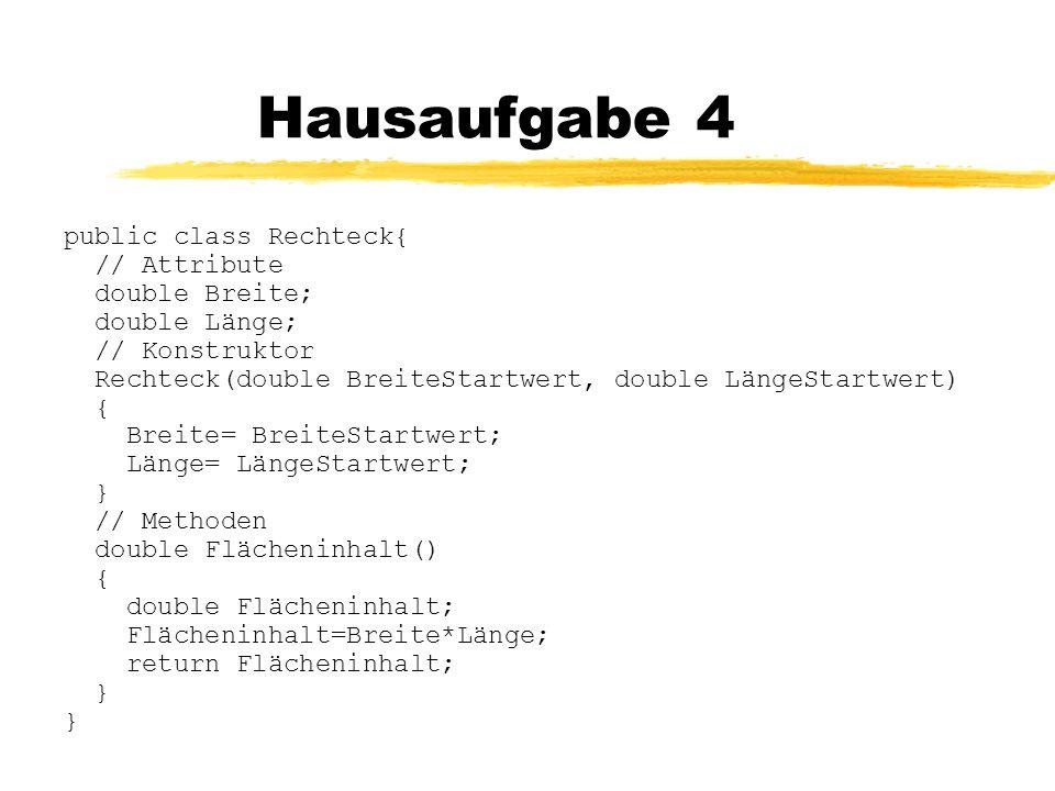 Hausaufgabe 4 public class Rechteck{ // Attribute double Breite;