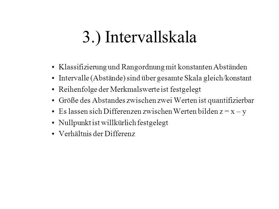 3.) Intervallskala Klassifizierung und Rangordnung mit konstanten Abständen. Intervalle (Abstände) sind über gesamte Skala gleich/konstant.