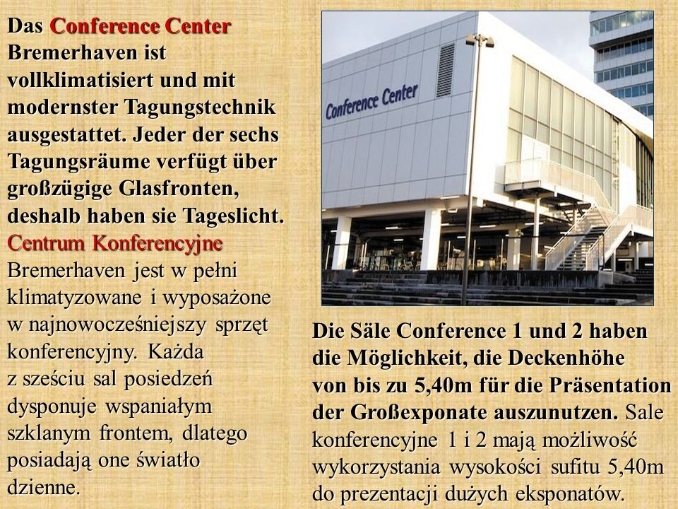 Das Conference Center Bremerhaven ist vollklimatisiert und mit modernster Tagungstechnik ausgestattet. Jeder der sechs Tagungsräume verfügt über großzügige Glasfronten, deshalb haben sie Tageslicht. Centrum Konferencyjne Bremerhaven jest w pełni klimatyzowane i wyposażone w najnowocześniejszy sprzęt konferencyjny. Każda z sześciu sal posiedzeń dysponuje wspaniałym szklanym frontem, dlatego posiadają one światło dzienne.