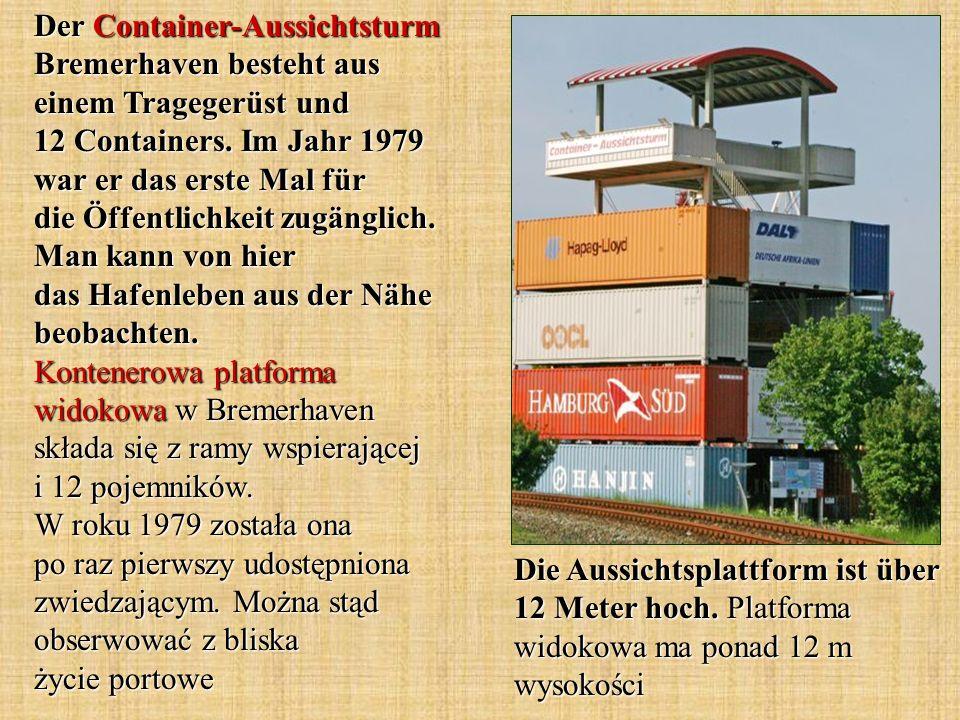 Der Container-Aussichtsturm Bremerhaven besteht aus einem Tragegerüst und 12 Containers. Im Jahr 1979 war er das erste Mal für die Öffentlichkeit zugänglich. Man kann von hier das Hafenleben aus der Nähe beobachten. Kontenerowa platforma widokowa w Bremerhaven składa się z ramy wspierającej i 12 pojemników. W roku 1979 została ona po raz pierwszy udostępniona zwiedzającym. Można stąd obserwować z bliska życie portowe