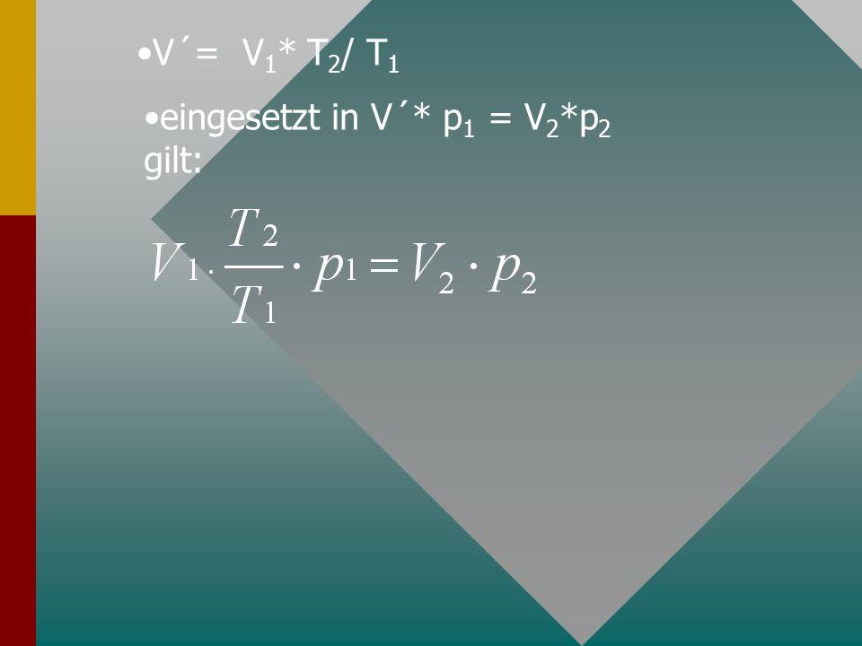 V´= V1* T2/ T1 eingesetzt in V´* p1 = V2*p2 gilt: