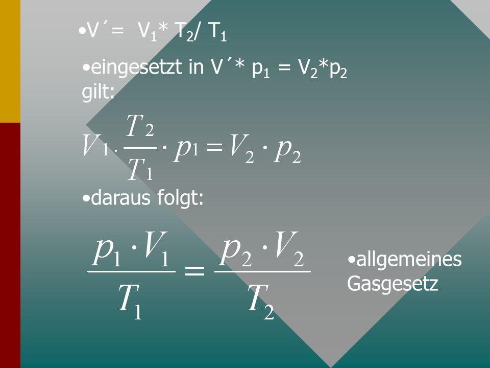 V´= V1* T2/ T1 eingesetzt in V´* p1 = V2*p2 gilt: daraus folgt: allgemeines Gasgesetz