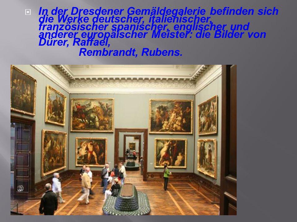 In der Dresdener Gemäldegalerie befinden sich die Werke deutscher, italienischer, französischer spanischer, englischer und anderer europäischer Meister: die Bilder von Dürer, Raffael,