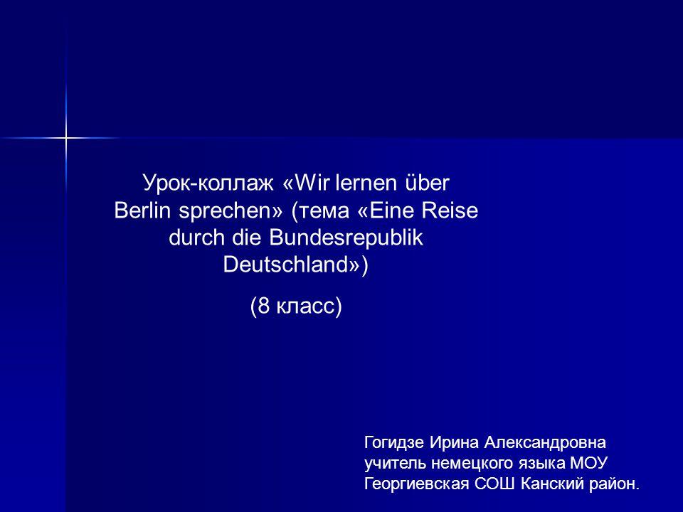 Урок-коллаж «Wir lernen über Berlin sprechen» (тема «Eine Reise durch die Bundesrepublik Deutschland»)