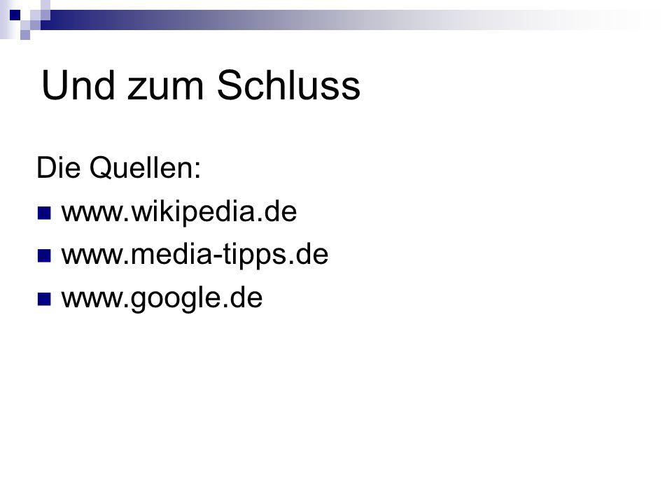 Und zum Schluss Die Quellen: www.wikipedia.de www.media-tipps.de