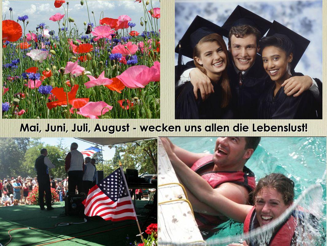 Mai, Juni, Juli, August - wecken uns allen die Lebenslust!