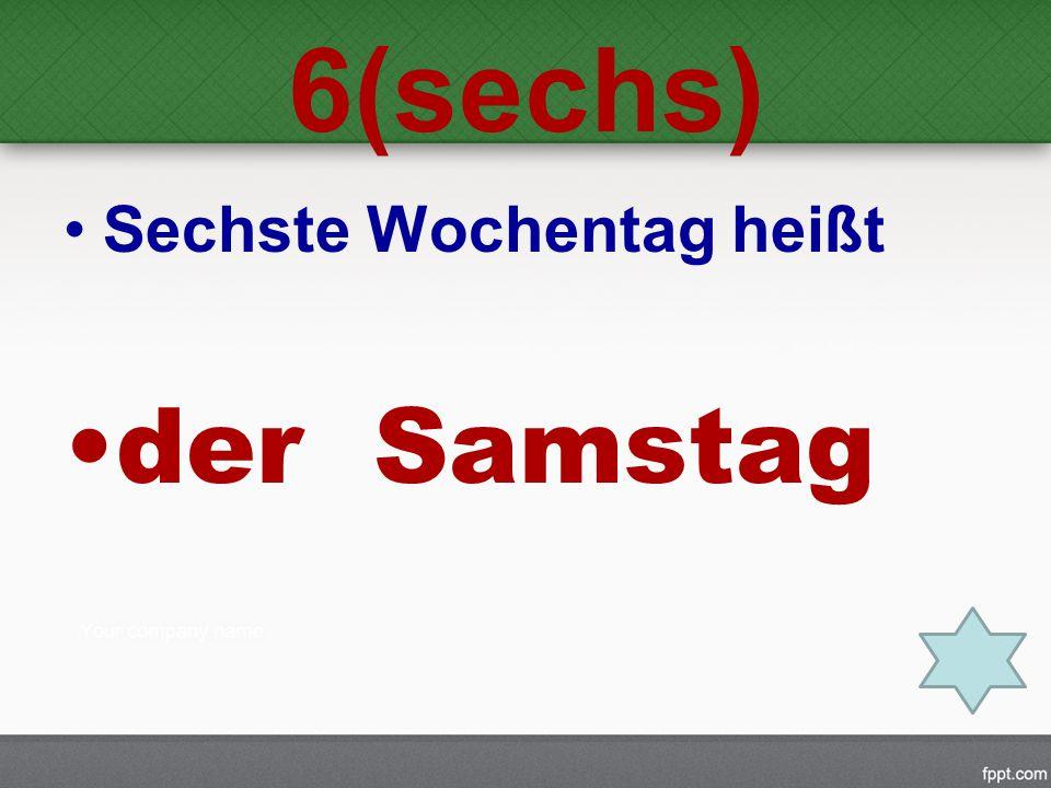 6(sechs) Sechste Wochentag heißt der Samstag