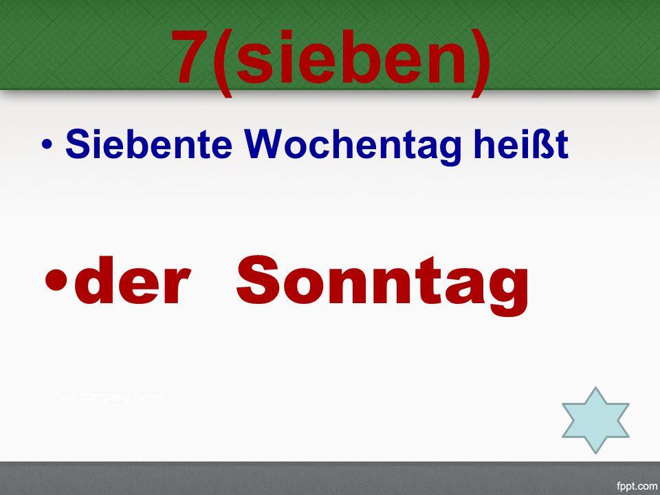 7(sieben) Siebente Wochentag heißt der Sonntag