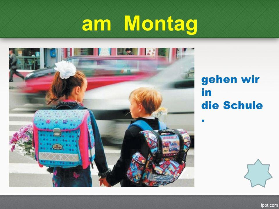 am Montag gehen wir in die Schule .