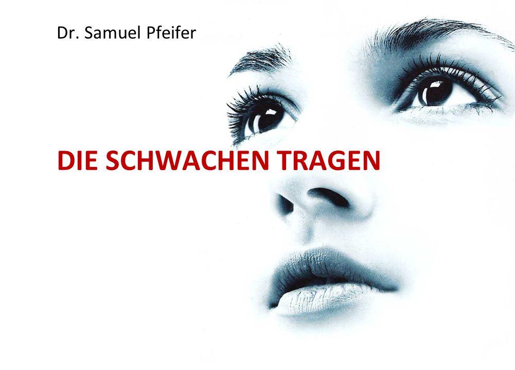 Dr. Samuel Pfeifer DIE SCHWACHEN TRAGEN