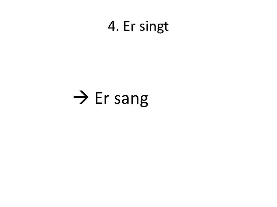 4. Er singt  Er sang