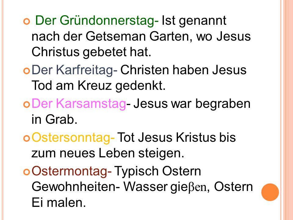 Der Gründonnerstag- Ist genannt nach der Getseman Garten, wo Jesus Christus gebetet hat.