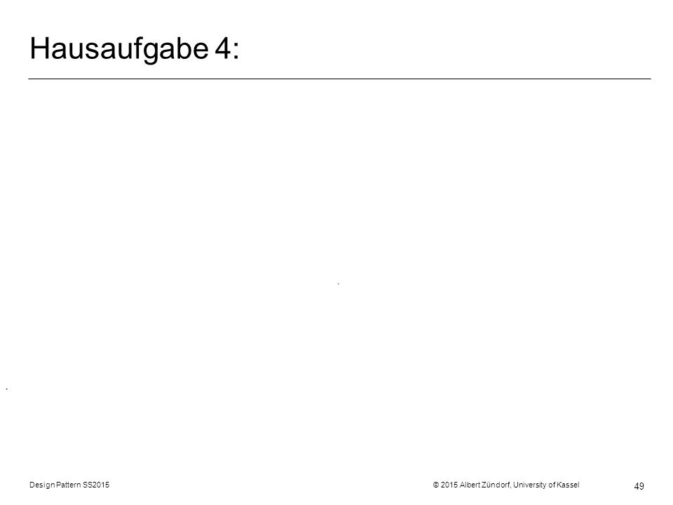 Hausaufgabe 4: Design Pattern SS2015 © 2015 Albert Zündorf, University of Kassel