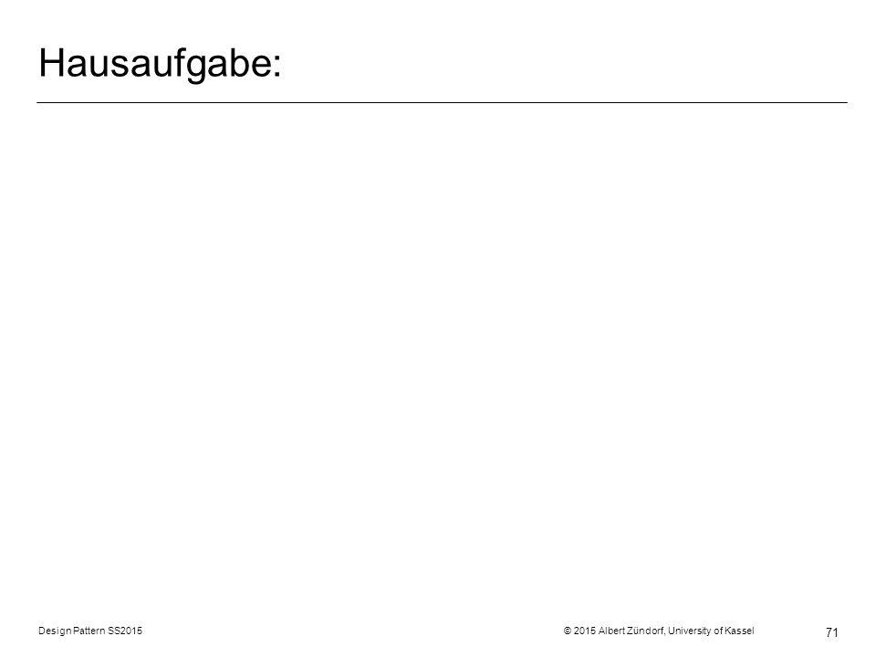 Hausaufgabe: Design Pattern SS2015 © 2015 Albert Zündorf, University of Kassel