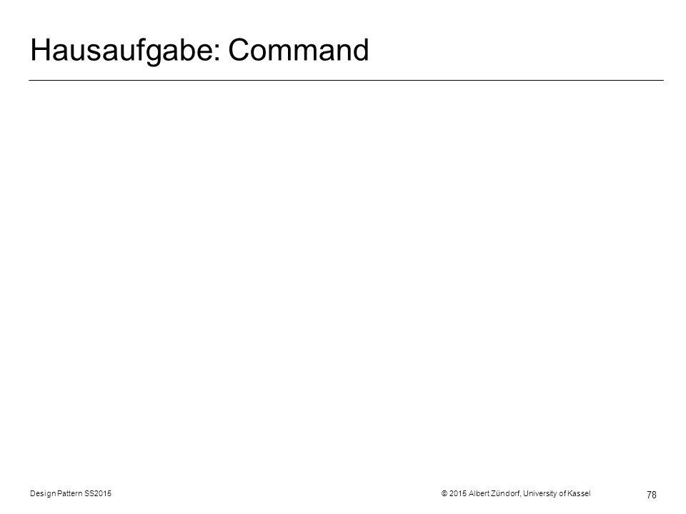 Hausaufgabe: Command Design Pattern SS2015 © 2015 Albert Zündorf, University of Kassel