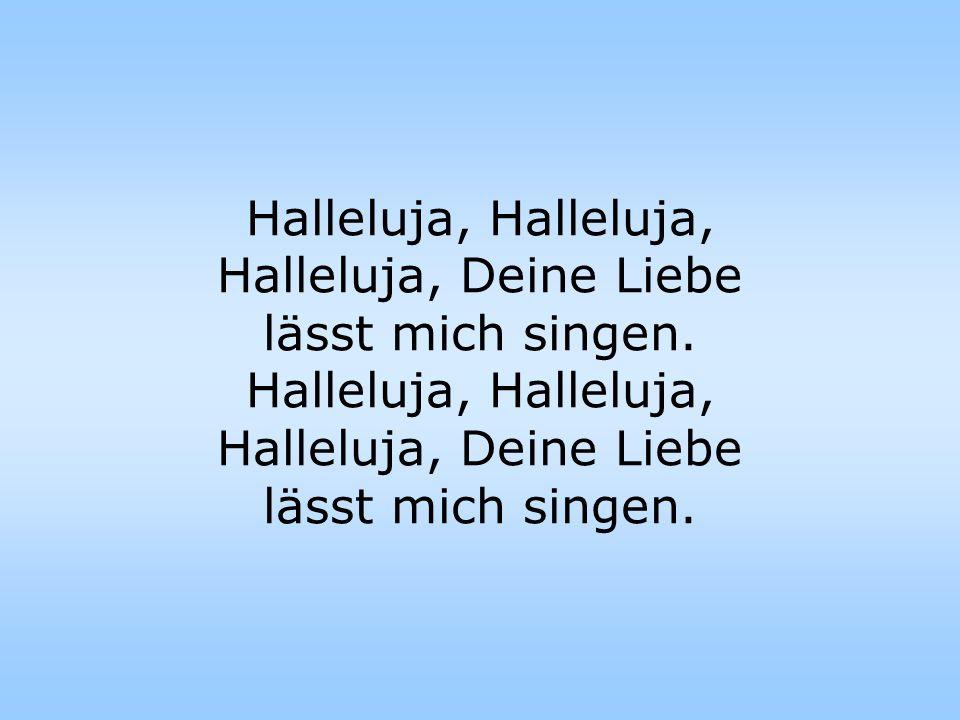 Halleluja, Halleluja, Halleluja, Deine Liebe lässt mich singen