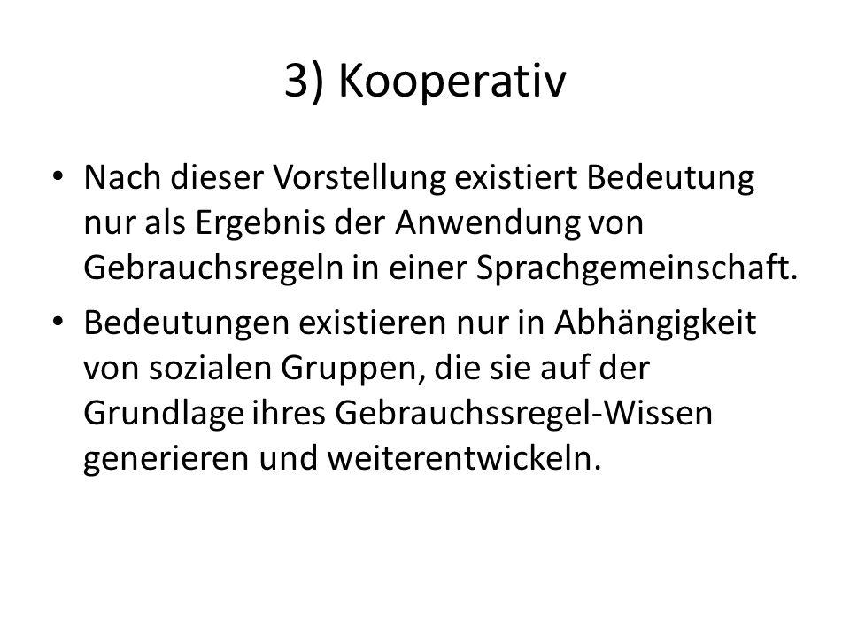 3) Kooperativ Nach dieser Vorstellung existiert Bedeutung nur als Ergebnis der Anwendung von Gebrauchsregeln in einer Sprachgemeinschaft.