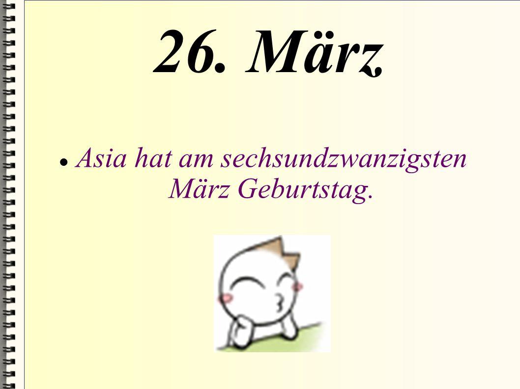 Asia hat am sechsundzwanzigsten März Geburtstag.